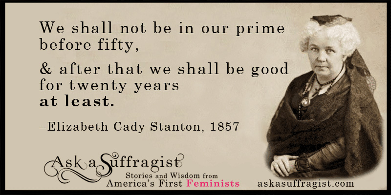 """We shall not be in our prime before fifty."""" -Elizabeth Cady ..."""