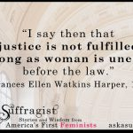 I say then that justice is not fulfilled so long as woman is unequal before the law. Frances E.W. Harper 1866