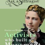 Ask a Suffragist: Stories and Wisdom from Activists Who Built a Movement